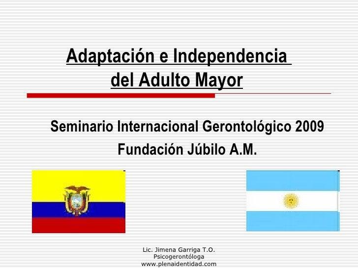 Lic. Jimena Garriga T.O. Psicogerontóloga www.plenaidentidad.com Adaptación e Independencia  del Adulto Mayor   Seminario ...