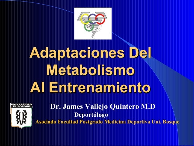 Adaptaciones Del  MetabolismoAl Entrenamiento      Dr. James Vallejo Quintero M.D               DeportólogoAsociado Facult...