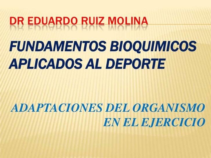 DR EDUARDO RUIZ MOLINAFUNDAMENTOS BIOQUIMICOSAPLICADOS AL DEPORTEADAPTACIONES DEL ORGANISMO            EN EL EJERCICIO