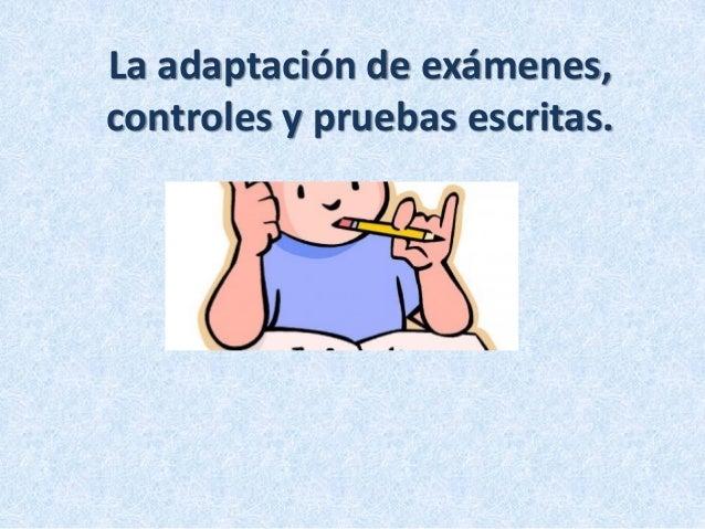 La adaptación de exámenes, controles y pruebas escritas.