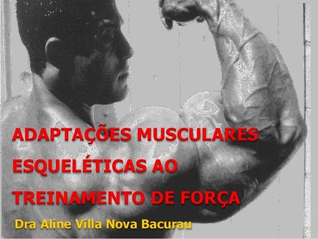 ADAPTAÇÕES MUSCULARES  ESQUELÉTICAS AO  TREINAMENTO DE FORÇA  Dra Aline Villa Nova Bacurau