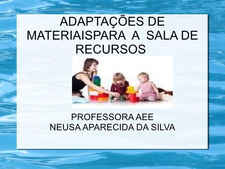 ADAPTAÇÕES DEMATERIAISPARA A SALA DE      RECURSOS      PROFESSORA AEE   NEUSA APARECIDA DA SILVA