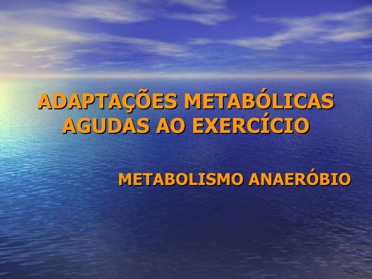 ADAPTAÇÕES METABÓLICAS AGUDAS AO EXERCÍCIO METABOLISMO ANAERÓBIO