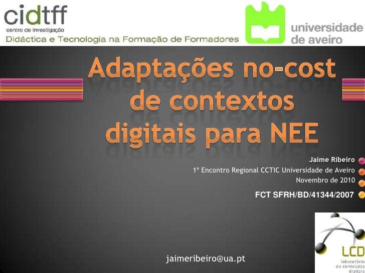Adaptações no-cost de contextos digitais para NEE<br />Jaime Ribeiro<br />1º Encontro Regional CCTIC Universidade de Aveir...