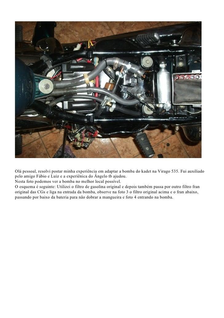 Olá pessoal, resolvi postar minha experiência em adaptar a bomba do kadet na Virago 535. Fui auxiliadopelo amigo Fábio e L...