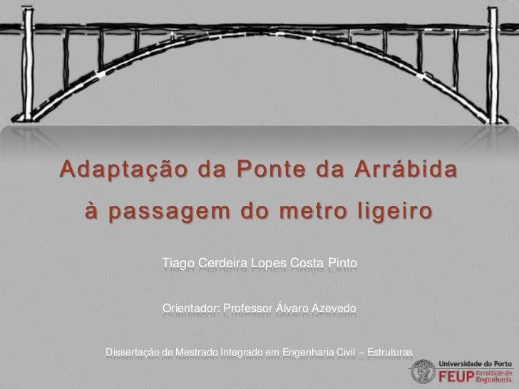 AdaptaçãodaPontedaArrábidaà passagem do metro ligeiro<br />Tiago Cerdeira Lopes Costa Pinto<br />Orientador: Professor Álv...
