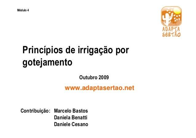 Módulo 4  Princípios de irrigação por  gotejamento  Outubro 2009  www.adaptasertao.net  Contribuição: Marcelo Bastos  Dani...