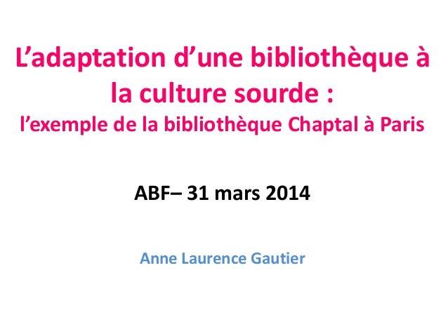 L'adaptation d'une bibliothèque à la culture sourde : l'exemple de la bibliothèque Chaptal à Paris ABF– 31 mars 2014 Anne ...