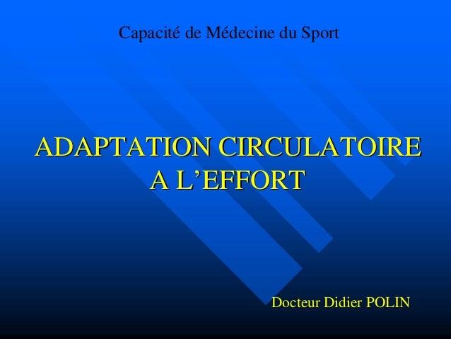 ADAPTATION CIRCULATOIREADAPTATION CIRCULATOIRE A LA L''EFFORTEFFORT Capacité de Médecine du Sport Docteur Didier POLIN