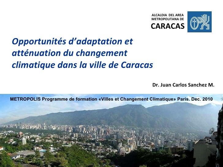 Opportunités d'adaptation et atténuation du changement climatique dans la ville de Caracas Dr. Juan Carlos Sanchez M. ALCA...