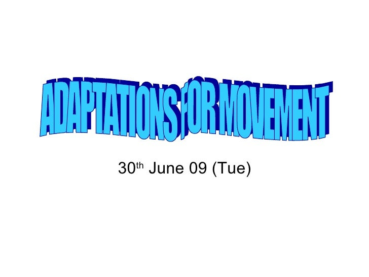 30 th  June 09 (Tue) ADAPTATIONS FOR MOVEMENT