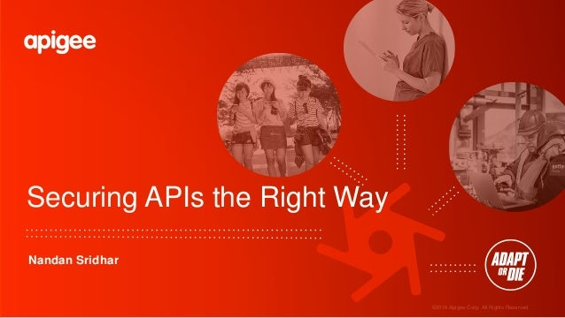 ©2016 Apigee Corp. All Rights Reserved. Securing APIs the Right Way Nandan Sridhar