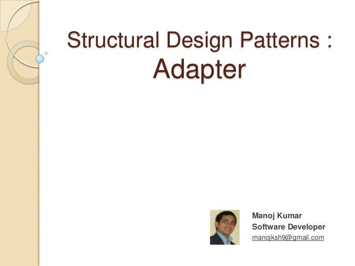 Structural Design Patterns :         Adapter                   Manoj Kumar                   Software Developer           ...