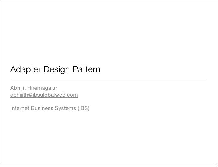 Adapter Design Pattern Abhijit Hiremagalur abhijith@ibsglobalweb.com  Internet Business Systems (IBS)                     ...