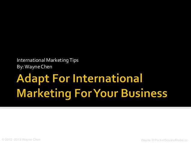 International	  Marketing	  Tips	  By:	  Wayne	  Chen	  © 2012 -2013 Wayne Chen! Wayne @PocketSquareMedia.co!