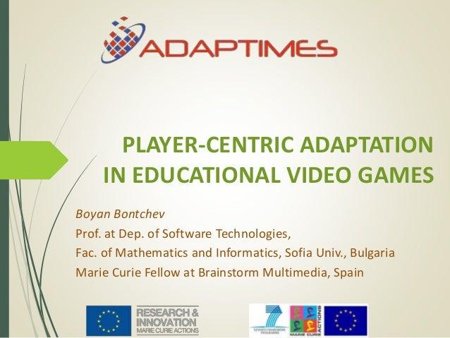 PLAYER-CENTRIC ADAPTATION IN EDUCATIONAL VIDEO GAMES Boyan Bontchev Prof. at Dep. of Software Technologies, Fac. of Mathem...