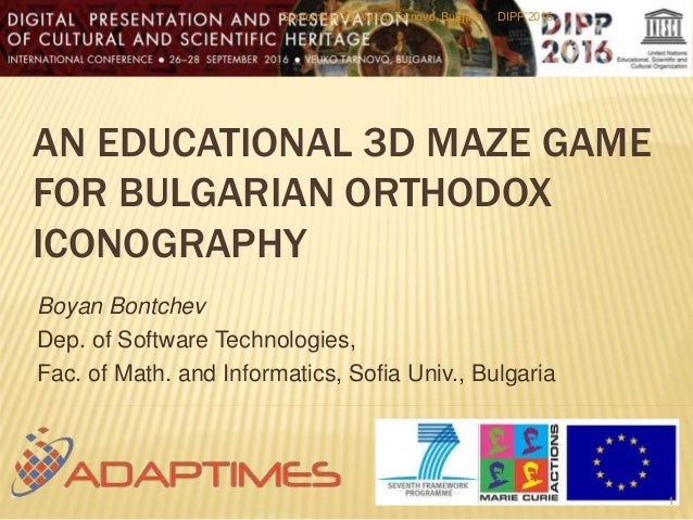 AN EDUCATIONAL 3D MAZE GAME FOR BULGARIAN ORTHODOX ICONOGRAPHY Boyan Bontchev Dep. of Software Technologies, Fac. of Math....