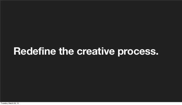 Redefine the creative process.Tuesday, March 26, 13