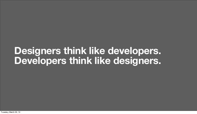Designers think like developers.              Developers think like designers.Tuesday, March 26, 13