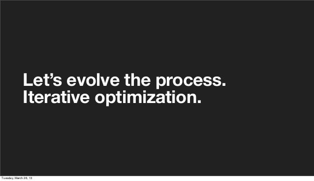 Let's evolve the process.              Iterative optimization.Tuesday, March 26, 13