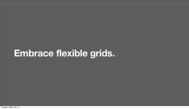 Embrace flexible grids.Tuesday, March 26, 13