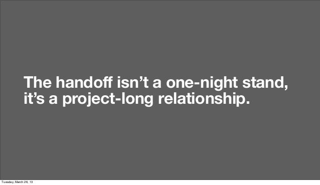 The handoff isn't a one-night stand,              it's a project-long relationship.Tuesday, March 26, 13