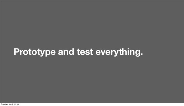 Prototype and test everything.Tuesday, March 26, 13