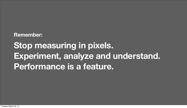 Remember:              Stop measuring in pixels.              Experiment, analyze and understand.              Performance...