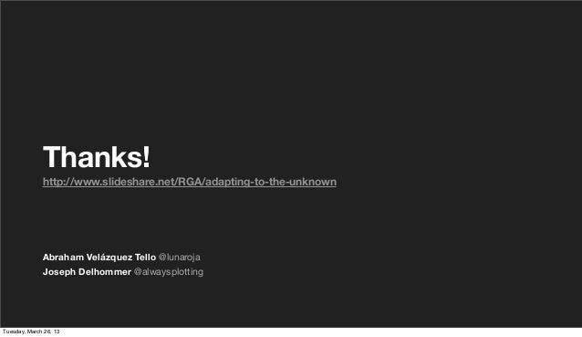 Thanks!              http://www.slideshare.net/RGA/adapting-to-the-unknown              Abraham Velázquez Tello @lunaroja ...