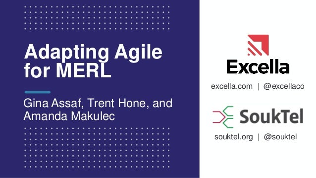excella.com | @excellaco souktel.org | @souktel Adapting Agile for MERL Gina Assaf, Trent Hone, and Amanda Makulec