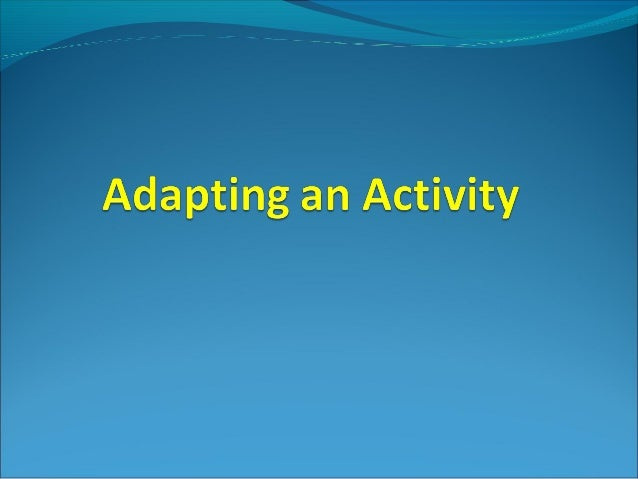 Adapting an activity can be used to help learning and to improve your performance Activities can be adapted in many ways....