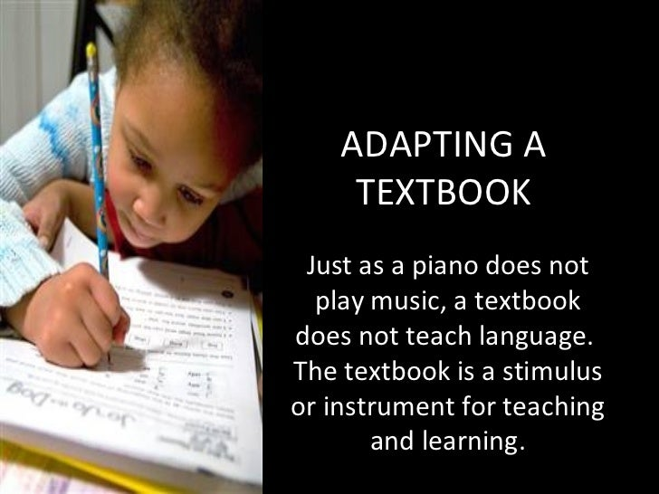 ADAPTING A TEXTBOOK Just as a piano does not play music, a textbook does not teach language.  The textbook is a stimulus o...