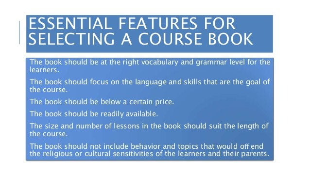 ESSENTIAL FEATURES FOR SELECTING A COURSE BOOK The book should be at the right vocabulary and grammar level for the learne...