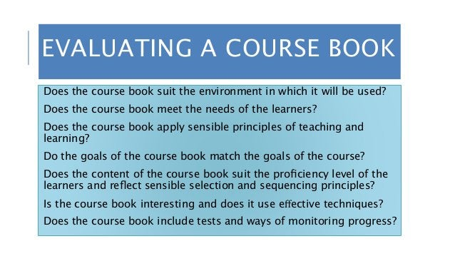 EVALUATING A COURSE BOOK Does the course book suit the environment in which it will be used? Does the course book meet the...