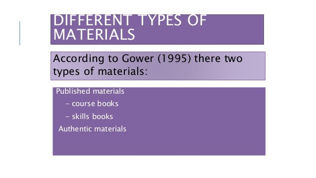 DIFFERENT TYPES OF MATERIALS Published materials - course books - skills books Authentic materials According to Gower (199...