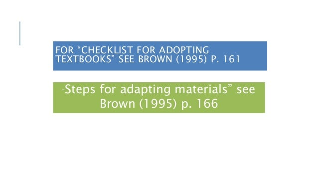 """FOR """"CHECKLIST FOR ADOPTING TEXTBOOKS"""" SEE BROWN (1995) P. 161 """"Steps for adapting materials"""" see Brown (1995) p. 166"""