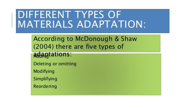 DIFFERENT TYPES OF MATERIALS ADAPTATION: Adding Deleting or omitting Modifying Simplifying Reordering According to McDonou...