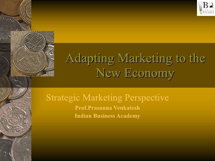 Adapting Marketing to the New Economy Strategic Marketing Perspective Prof.Prasanna Venkatesh Indian Business Academy
