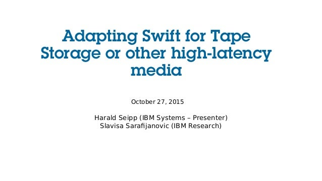 Adapting Swift for Tape Storage or other high-latency media October 27, 2015 Harald Seipp (IBM Systems – Presenter) Slavis...
