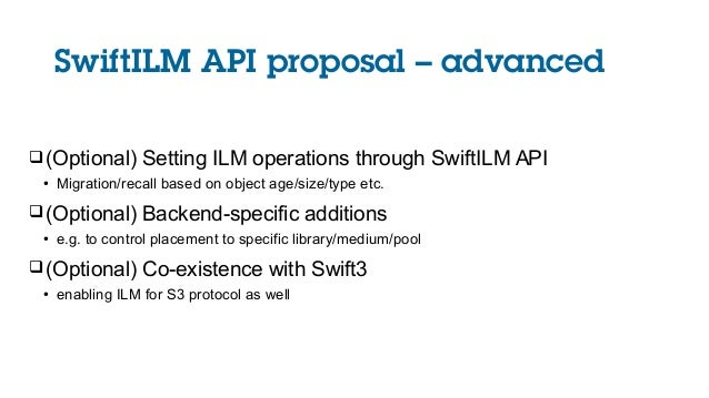 SwiftILM API proposal – advanced (Optional) Setting ILM operations through SwiftILM API ● Migration/recall based on objec...