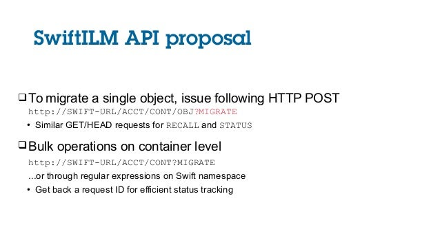 SwiftILM API proposal To migrate a single object, issue following HTTP POST http://SWIFT-URL/ACCT/CONT/OBJ?MIGRATE ● Simi...