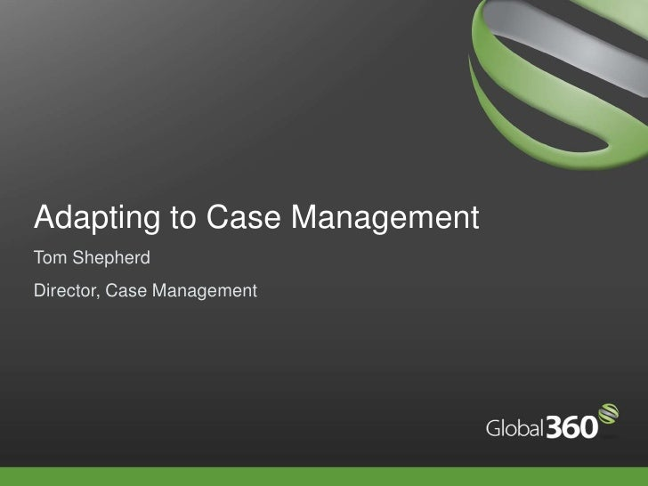 Adapting to Case Management<br />Tom Shepherd<br />Director, Case Management<br />