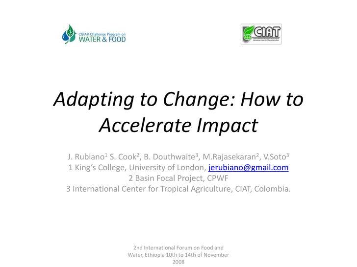 Adapting to Change: How to Accelerate Impact<br />J. Rubiano1 S. Cook2, B. Douthwaite3, M.Rajasekaran2, V.Soto3<br />1 Kin...