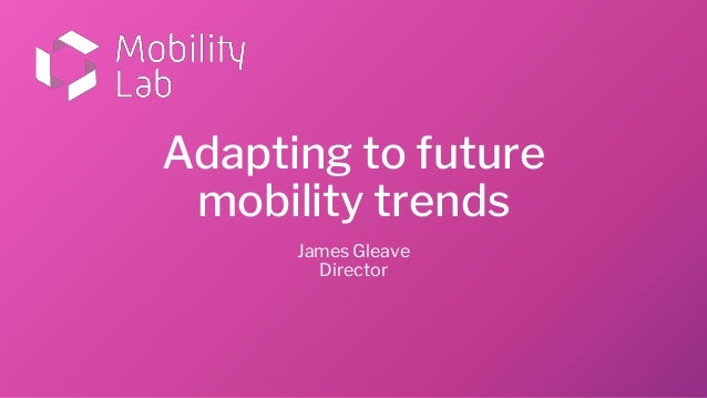 Adapting to future mobility trends James Gleave Director