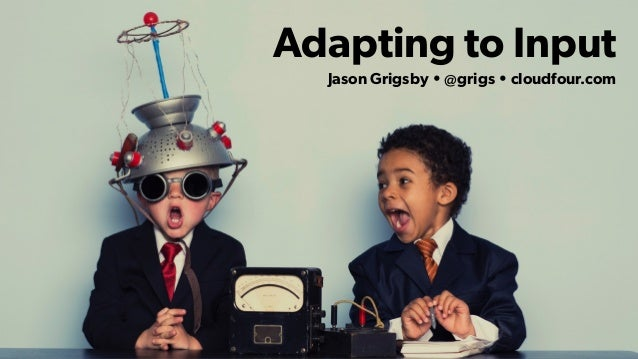 Adapting to Input Jason Grigsby • @grigs • cloudfour.com