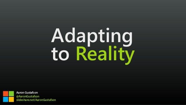 Adapting to Reality Aaron Gustafson @AaronGustafson slideshare.net/AaronGustafson