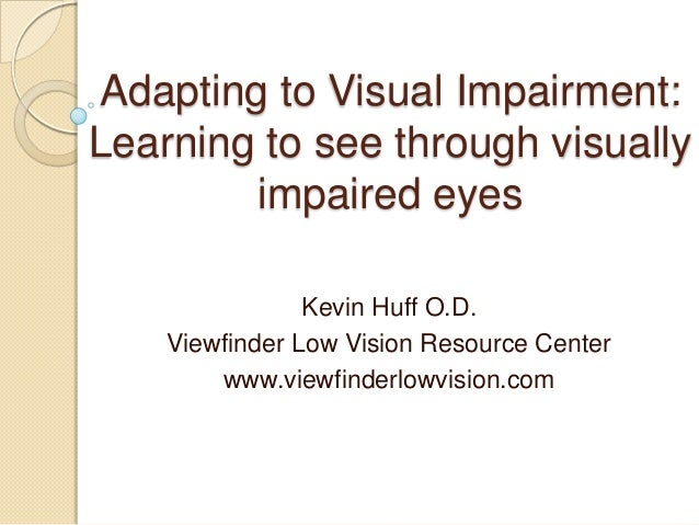 Adapting to Visual Impairment: Learning to see through visually impaired eyes Kevin Huff O.D. Viewfinder Low Vision Resour...