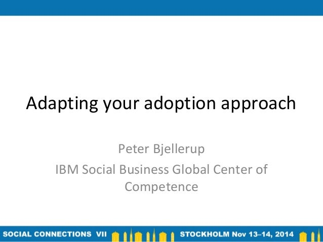 Adapting your adoption approach  Peter Bjellerup  IBM Social Business Global Center of  Competence