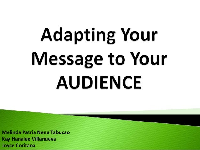 adapting your message to your audience Adapting your message to your audience essay 768 words aug 9th, 2012 4 pages for this module, you will prepare an email and a memo one message will be negative, and one message will be persuasive if you decide to write a negative email, you will also write a persuasive memo if you select a persuasive email, then your memo will be negative.