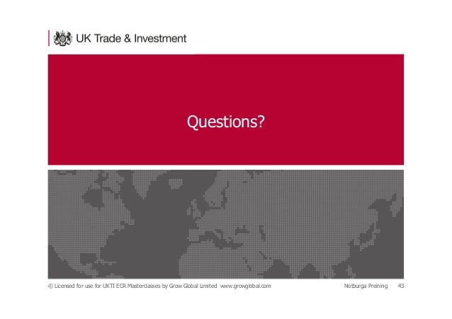 Questions? © Licensed for use for UKTI ECR Masterclasses by Grow Global Limited www.growglobal.com Notburga Preining 43